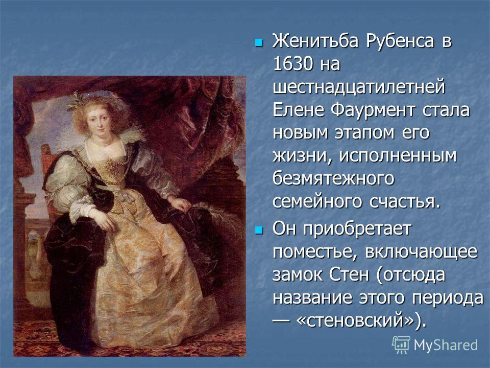 Женитьба Рубенса в 1630 на шестнадцатилетней Елене Фаурмент стала новым этапом его жизни, исполненным безмятежного семейного счастья. Женитьба Рубенса в 1630 на шестнадцатилетней Елене Фаурмент стала новым этапом его жизни, исполненным безмятежного с