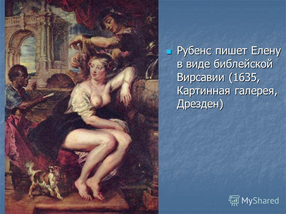 Рубенс пишет Елену в виде библейской Вирсавии (1635, Картинная галерея, Дрезден) Рубенс пишет Елену в виде библейской Вирсавии (1635, Картинная галерея, Дрезден)