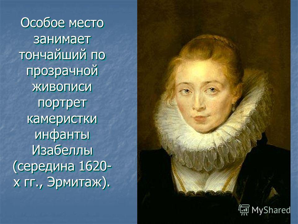Особое место занимает тончайший по прозрачной живописи портрет камеристки инфанты Изабеллы (середина 1620- х гг., Эрмитаж).