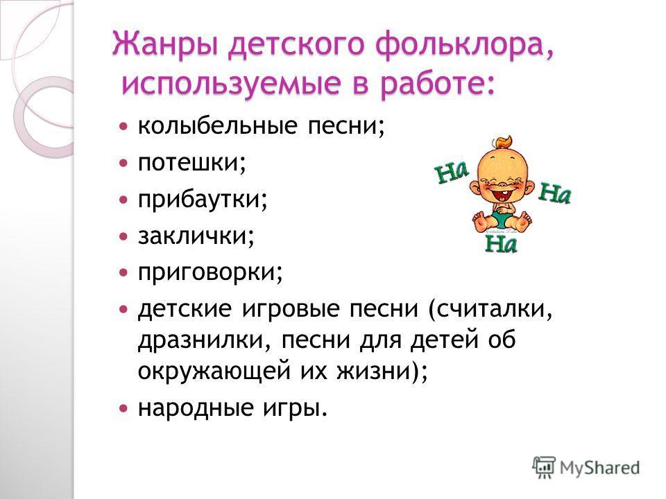 Жанры детского фольклора, используемые в работе: колыбельные песни; потешки; прибаутки; заклички; приговорки; детские игровые песни (считалки, дразнилки, песни для детей об окружающей их жизни); народные игры.