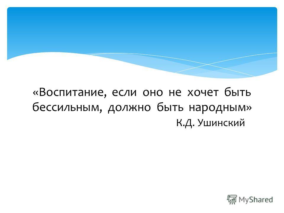 «Воспитание, если оно не хочет быть бессильным, должно быть народным» К.Д. Ушинскийьны, должно »