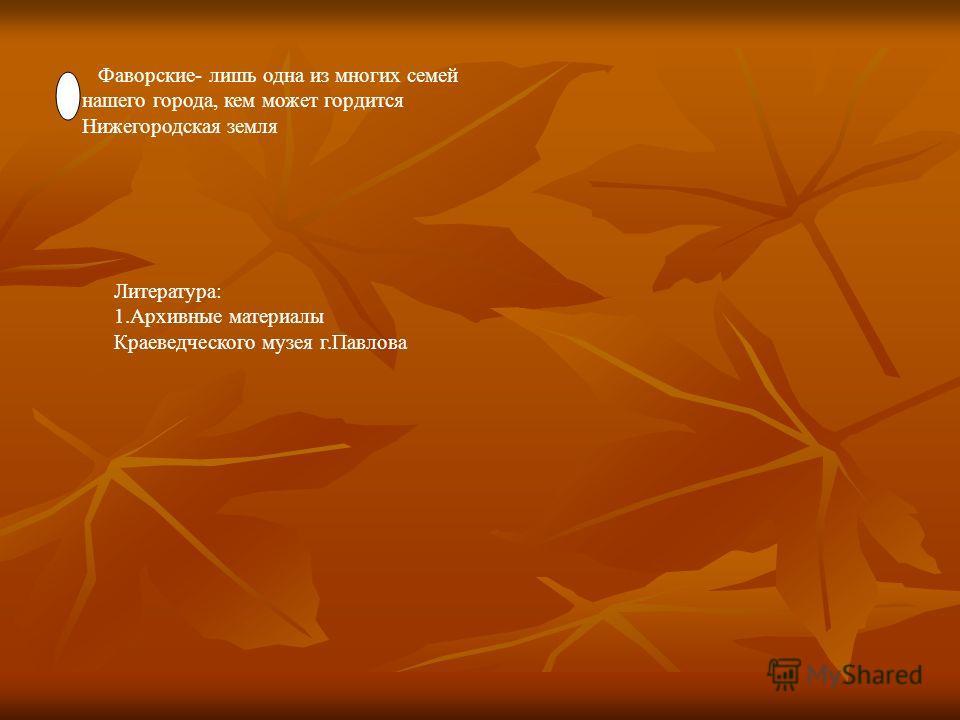 Фаворские- лишь одна из многих семей нашего города, кем может гордится Нижегородская земля Литература: 1. Архивные материалы Краеведческого музея г.Павлова