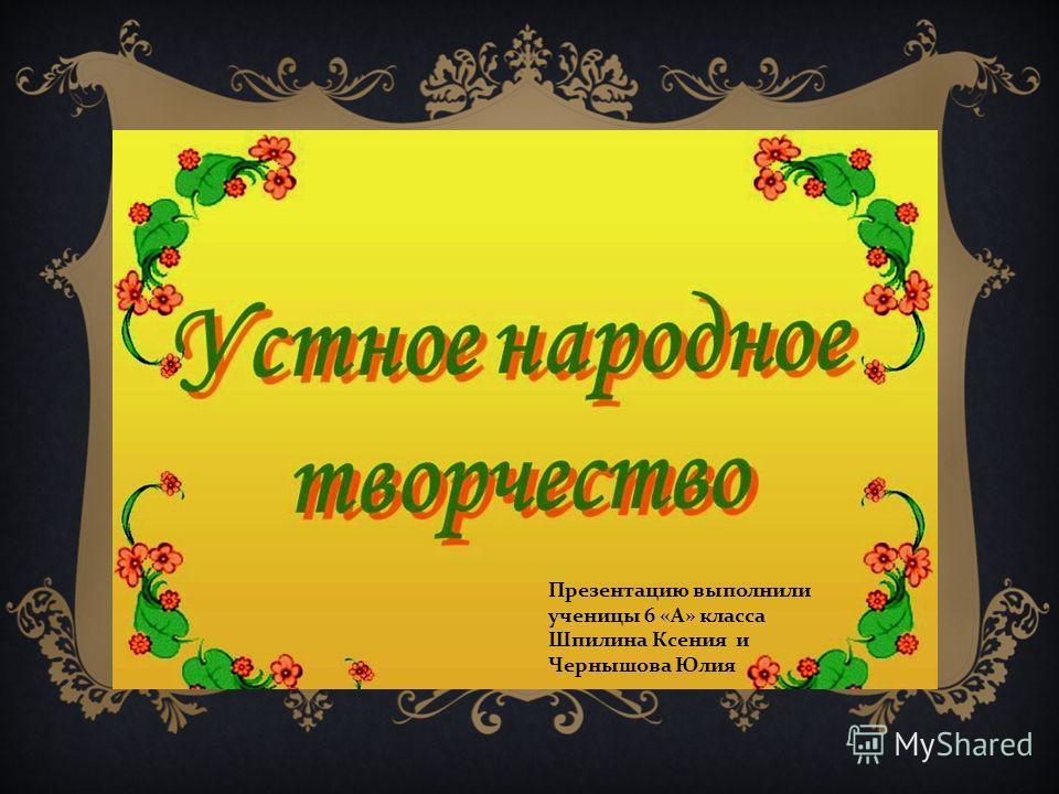 Презентацию выполнили ученицы 6 « А » класса Шпилина Ксения и Чернышова Юлия