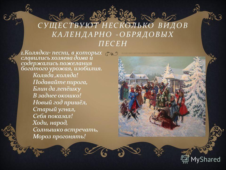 СУЩЕСТВУЮТ НЕСКОЛЬКО ВИДОВ КАЛЕНДАРНО - ОБРЯДОВЫХ ПЕСЕН 1. Колядки - песни, в которых славились хозяева дома и содержались пожелания богатого урожая, изобилия. Коляда, коляда ! Подавайте пирога, Блин да лепёшку В заднее окошко ! Новый год пришёл, Ста