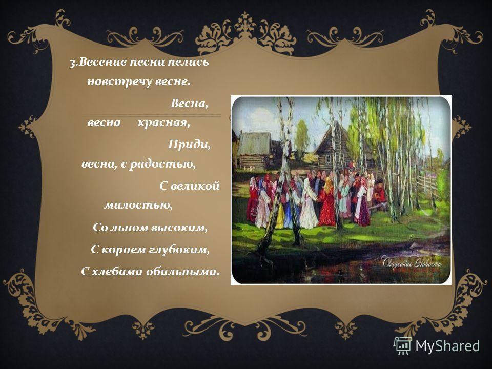 3. Весение песни пелись навстречу весне. Весна, весна красная, Приди, весна, с радостью, С великой милостью, Со льном высоким, С корнем глубоким, С хлебами обильными.