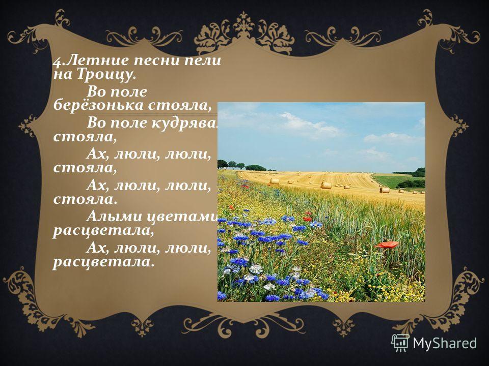 4. Летние песни пели на Троицу. Во поле берёзонька стояла, Во поле кудрявая стояла, Ах, люли, люли, стояла, Ах, люли, люли, стояла. Алыми цветами расцветала, Ах, люли, люли, расцветала.