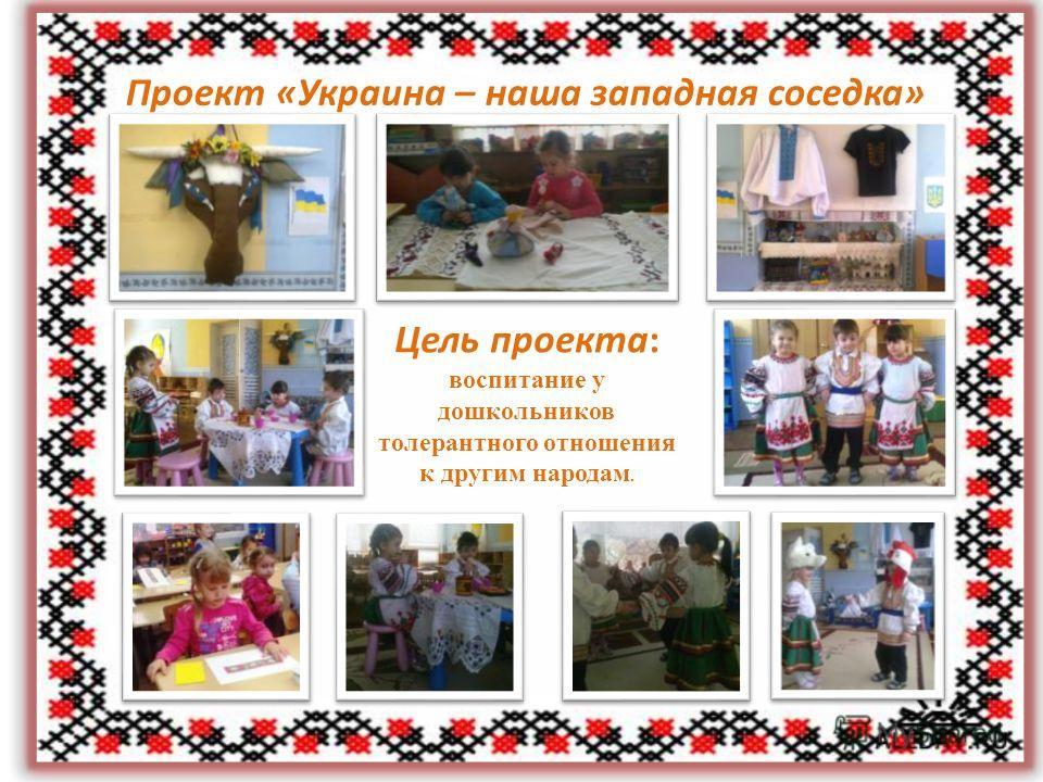 Проект «Украина – наша западная соседка» Цель проекта: воспитание у дошкольников толерантного отношения к другим народам.