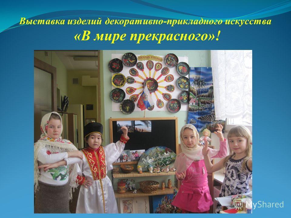 Выставка изделий декоративно-прикладного искусства «В мире прекрасного»!