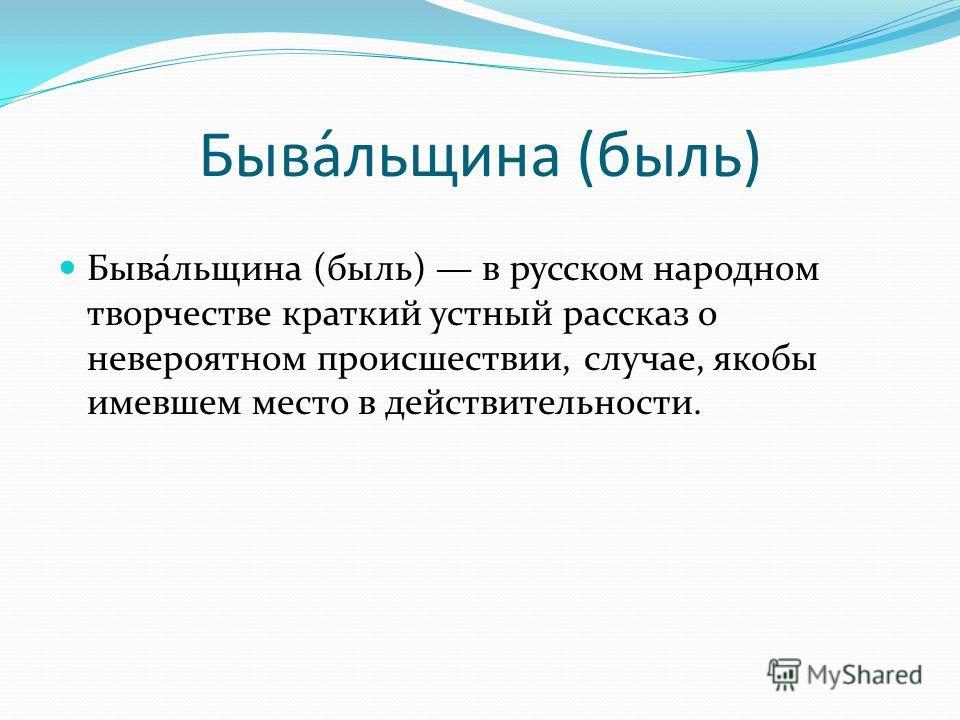 Быва́лощина (быль) Быва́лощина (быль) в русском народном творчестве краткий устный рассказ о невероятном происшествии, случае, якобы имевшем место в действительности.
