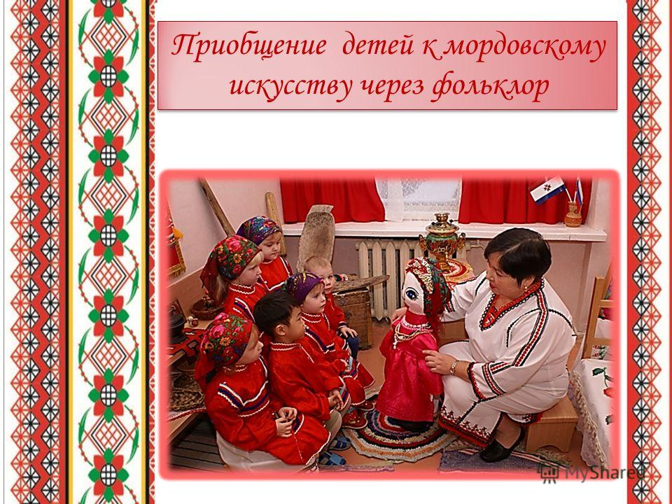 Приобщение детей к мордовскому искусству через фольклор Приобщение детей к мордовскому искусству через фольклор