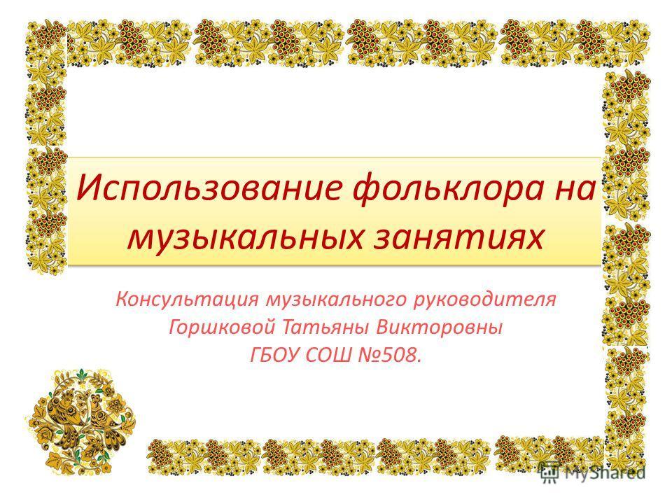 Использование фольклора на музыкальных занятиях Консультация музыкального руководителя Горшковой Татьяны Викторовны ГБОУ СОШ 508.