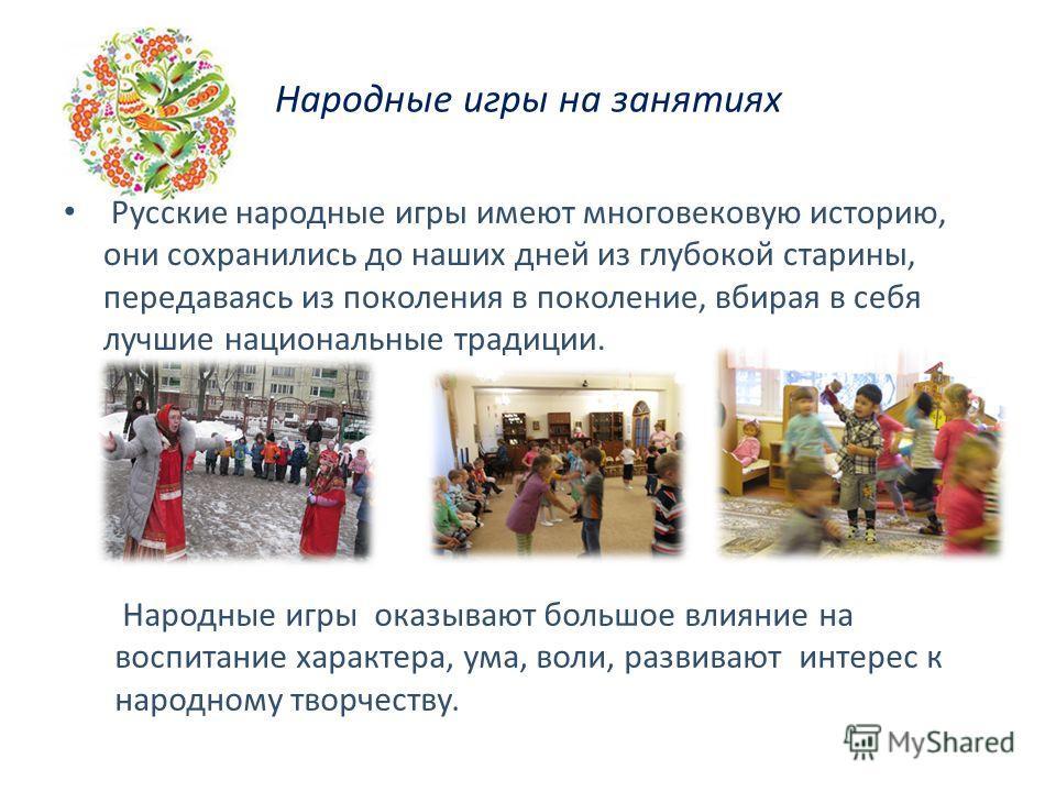 Народные игры на занятиях Русские народные игры имеют многовековую историю, они сохранились до наших дней из глубокой старины, передаваясь из поколения в поколение, вбирая в себя лучшие национальные традиции. Народные игры оказывают большое влияние н