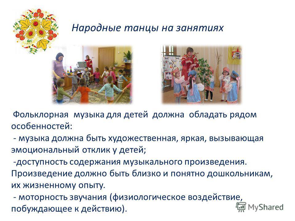Народные танцы на занятиях Фольклорная музыка для детей должна обладать рядом особенностей: - музыка должна быть художественная, яркая, вызывающая эмоциональный отклик у детей; -доступность содержания музыкального произведения. Произведение должно бы