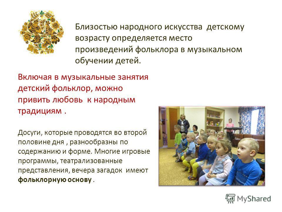 Близостью народного искусства детскому возрасту определяется место произведений фольклора в музыкальном обучении детей. Включая в музыкальные занятия детский фольклор, можно привить любовь к народным традициям. Досуги, которые проводятся во второй по