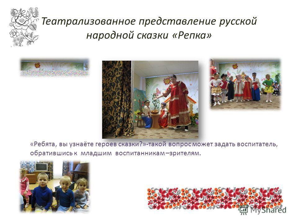 Театрализованное представление русской народной сказки «Репка» «Ребята, вы узнаёте героев сказки?»-такой вопрос может задать воспитатель, обратившись к младшим воспитанникам –зрителям.