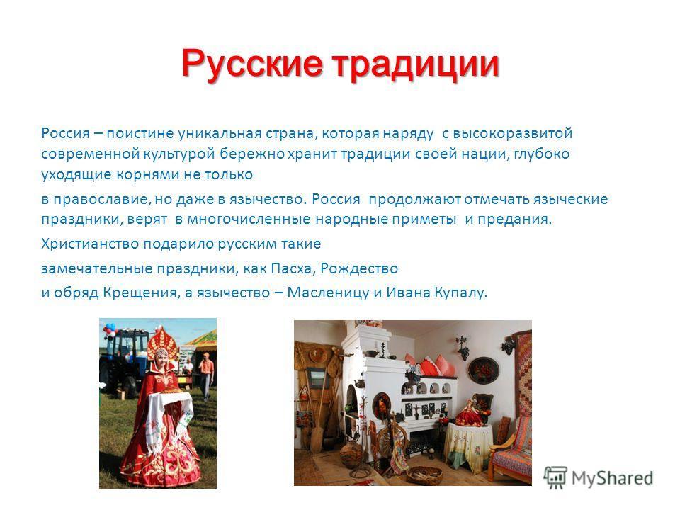 Русские традиции Россия – поистине уникальная страна, которая наряду с высокоразвитой современной культурой бережно хранит традиции своей нации, глубоко уходящие корнями не только в православие, но даже в язычество. Россия продолжают отмечать языческ