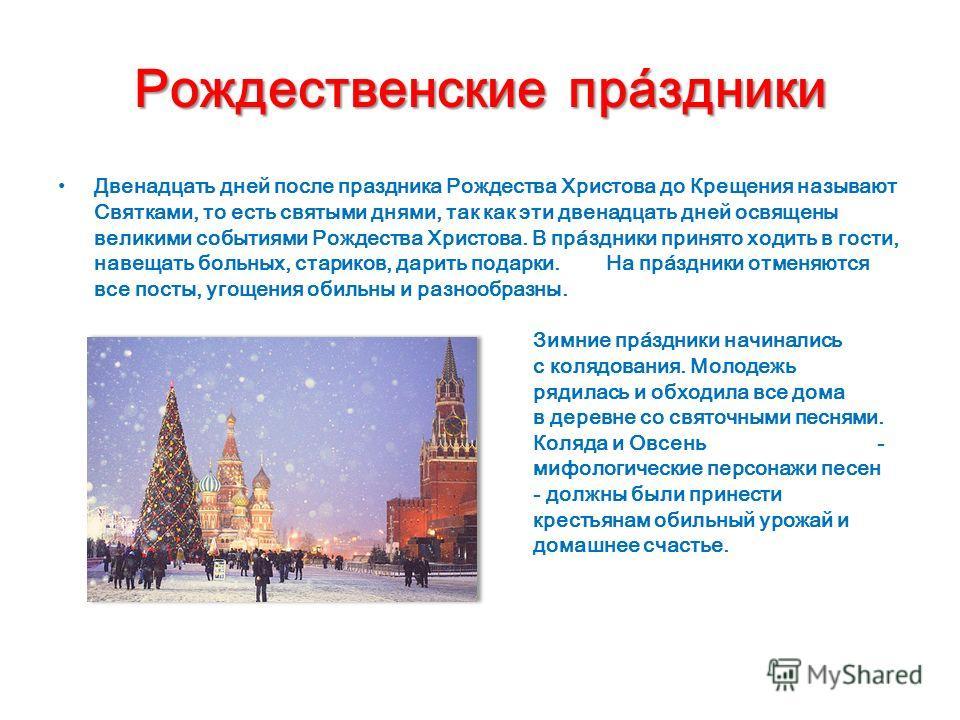 Рождественскиепра́здники Рождественские пра́здники Двенадцать дней после праздника Рождества Христова до Крещения называют Святками, то есть святыми днями, так как эти двенадцать дней освящены великими событиями Рождества Христова. В пра́здники приня