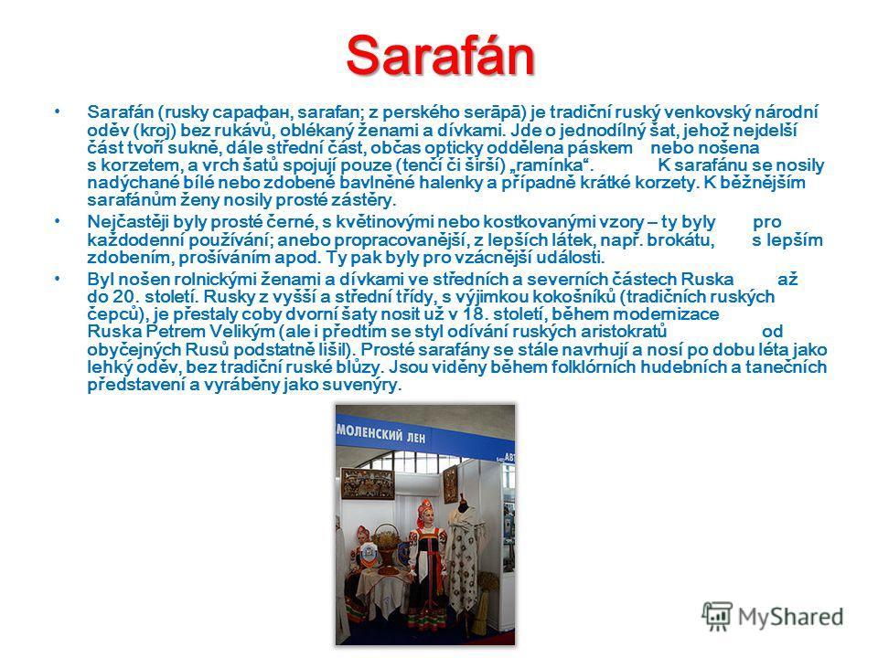Sarafán Sarafán (rusky сарафан, sarafan; z perského sеrāрā) je tradiční ruský venkovský národní oděv (kroj) bez rukávů, oblékaný ženami a dívkami. Jde o jednodílný šat, jehož nejdelší část tvoří sukně, dále střední část, občas opticky oddělena páskem