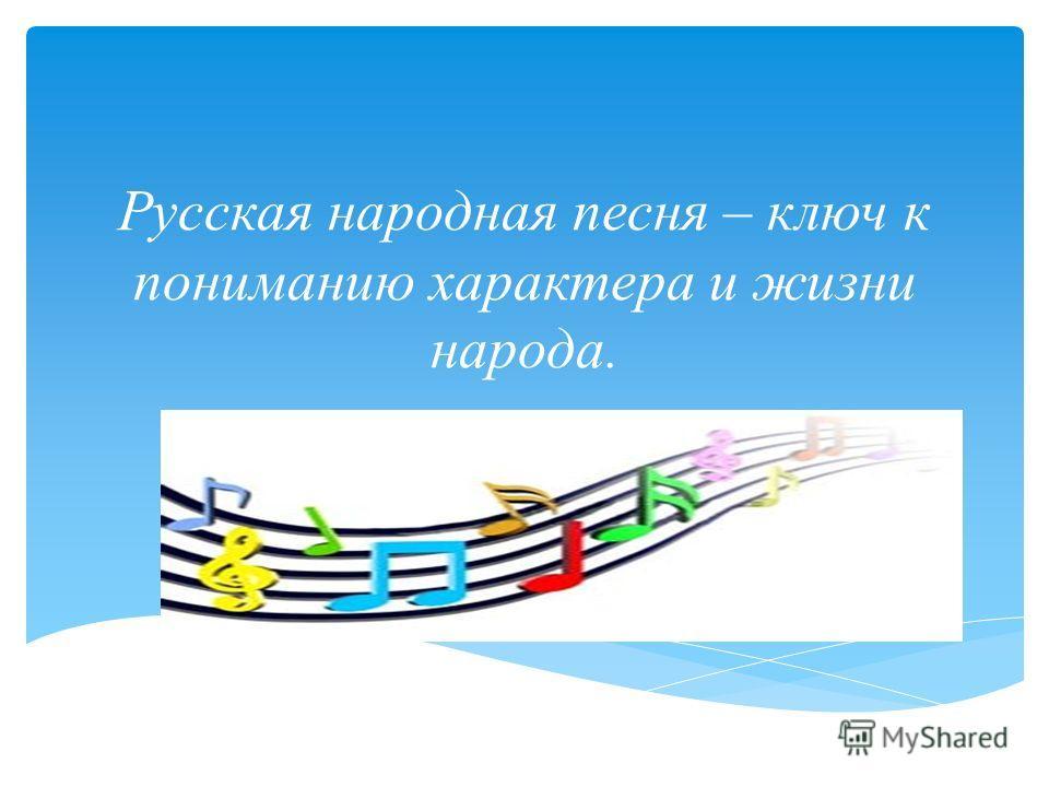 Русская народная песня – ключ к пониманию характера и жизни народа.