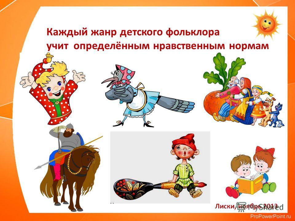 Лиски, ноябрь 2013 Каждый жанр детского фольклора учит определённым нравственным нормам