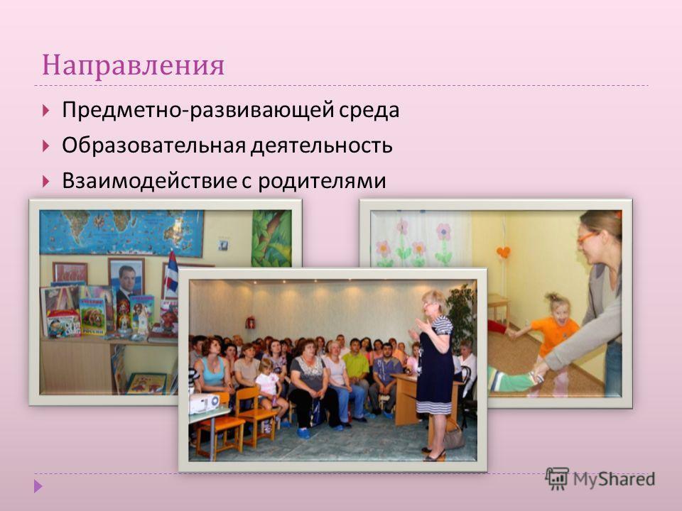 Направления Предметно - развивающей среда Образовательная деятельность Взаимодействие с родителями