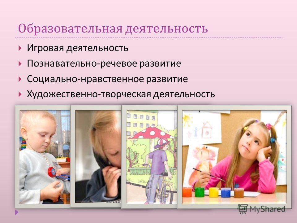 Образовательная деятельность Игровая деятельность Познавательно - речевое развитие Социально - нравственное развитие Художественно - творческая деятельность