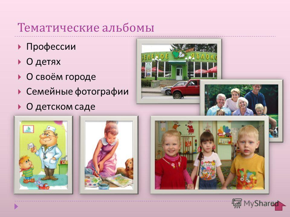 Тематические альбомы Профессии О детях О своём городе Семейные фотографии О детском саде