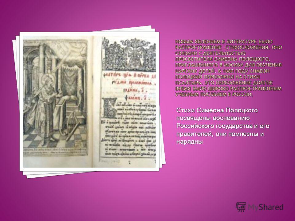 Стихи Симеона Полоцкого посвящены воспеванию Российского государства и его правителей, они помпезны и нарядны