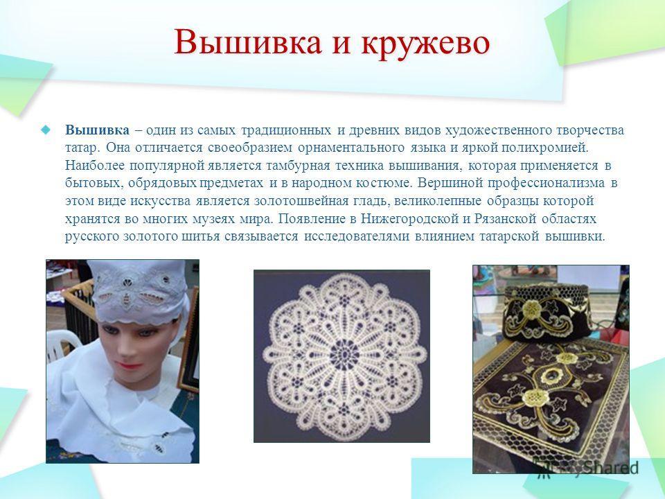 Вышивка – один из самых традиционных и древних видов художественного творчества татар. Она отличается своеобразием орнаментального языка и яркой полихромией. Наиболее популярной является тамбурная техника вышивания, которая применяется в бытовых, обр
