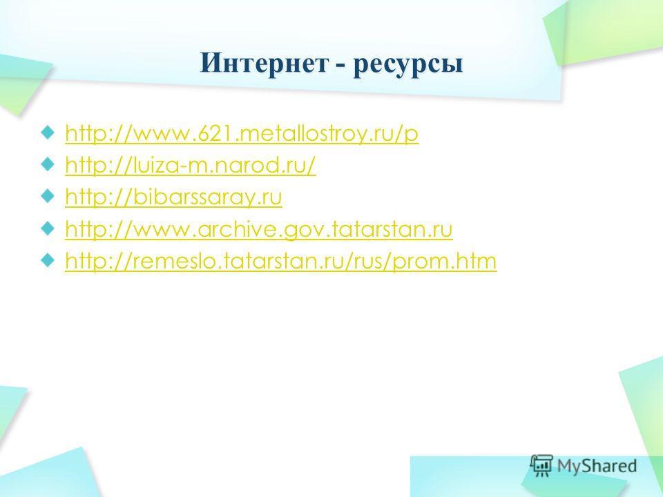 http://www.621.metallostroy.ru/p http://luiza-m.narod.ru/ http://bibarssaray.ru http://www.archive.gov.tatarstan.ru http://remeslo.tatarstan.ru/rus/prom.htm