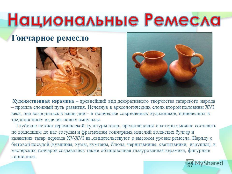Гончарное ремесло Художественная керамика – древнейший вид декоративного творчества татарского народа – прошла сложный путь развития. Исчезнув в археологических слоях второй половины XVI века, она возродилась в наши дни – в творчестве современных худ