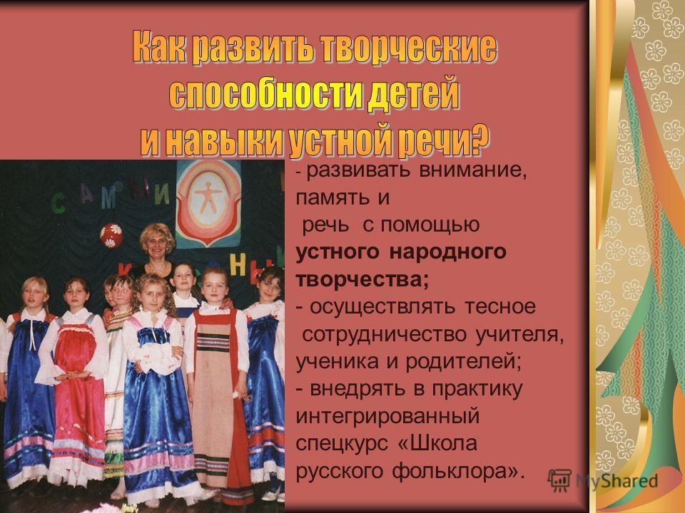 - развивать внимание, память и речь с помощью устного народного творчества; - осуществлять тесное сотрудничество учителя, ученика и родителей; - внедрять в практику интегрированный спецкурс «Школа русского фольклора».