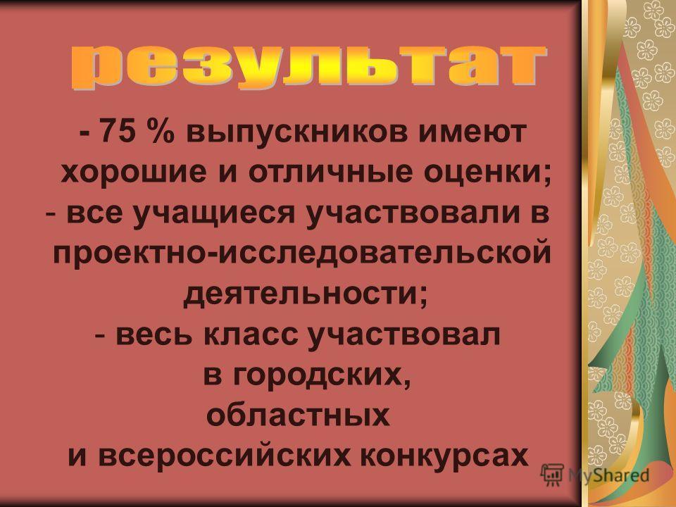 - 75 % выпускников имеют хорошие и отличные оценки; - все учащиеся участвовали в проектно-исследовательской деятельности; - весь класс участвовал в городских, областных и всероссийских конкурсах