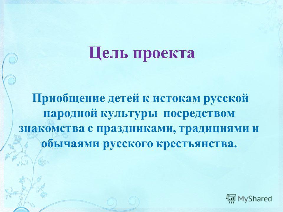 Цель проекта Приобщение детей к истокам русской народной культуры посредством знакомства с праздниками, традициями и обычаями русского крестьянства.