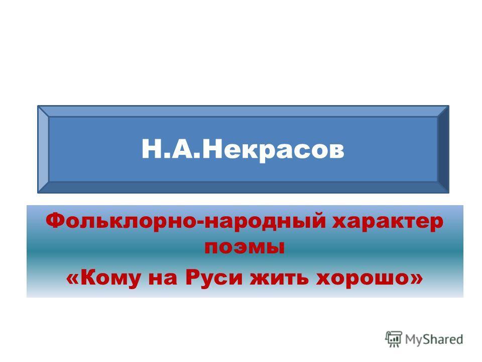 Фольклорно-народный характер поэмы «Кому на Руси жить хорошо» Н.А.Некрасов