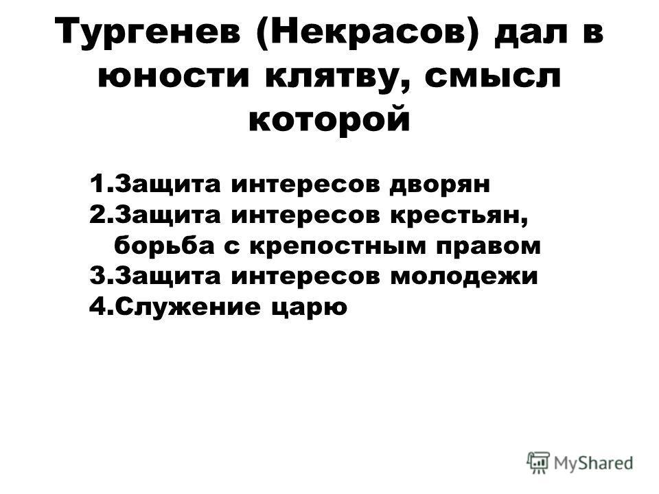 Тургенев (Некрасов) дал в юности клятву, смысл которой 1. Защита интересов дворян 2. Защита интересов крестьян, борьба с крепостным правом 3. Защита интересов молодежи 4. Служение царю