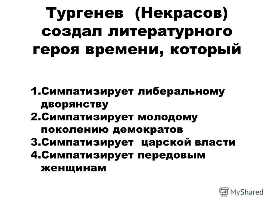 Тургенев (Некрасов) создал литературного героя времени, который 1. Симпатизирует либеральному дворянству 2. Симпатизирует молодому поколению демократов 3. Симпатизирует царской власти 4. Симпатизирует передовым женщинам