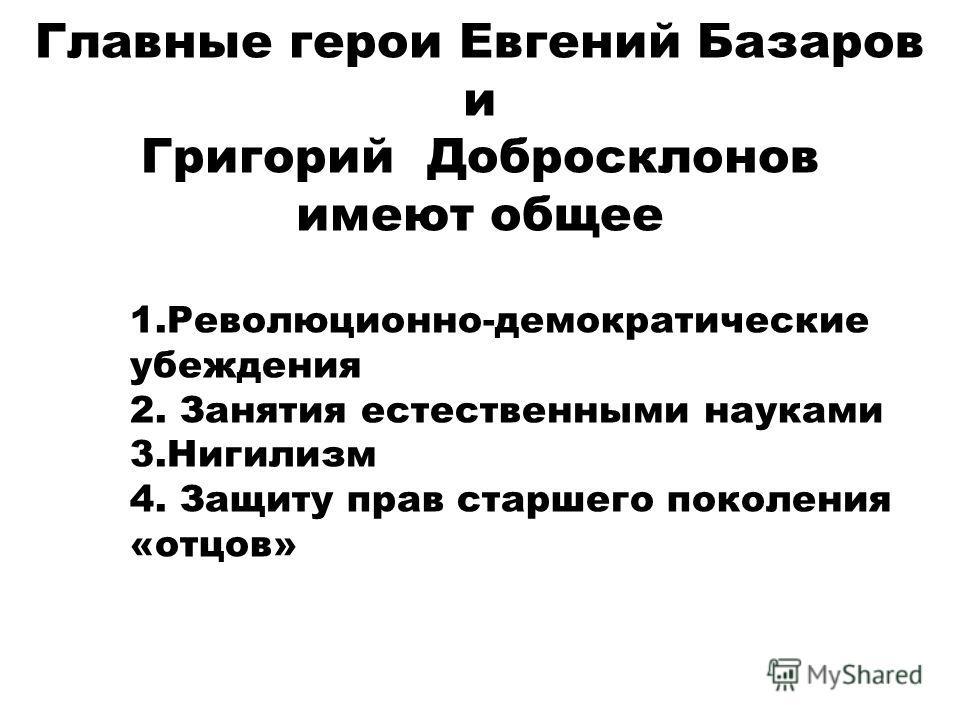 Главные герои Евгений Базаров и Григорий Добросклонов имеют общее 1.Революционно-демократические убеждения 2. Занятия естественными науками 3. Нигилизм 4. Защиту прав старшего поколения «отцов»