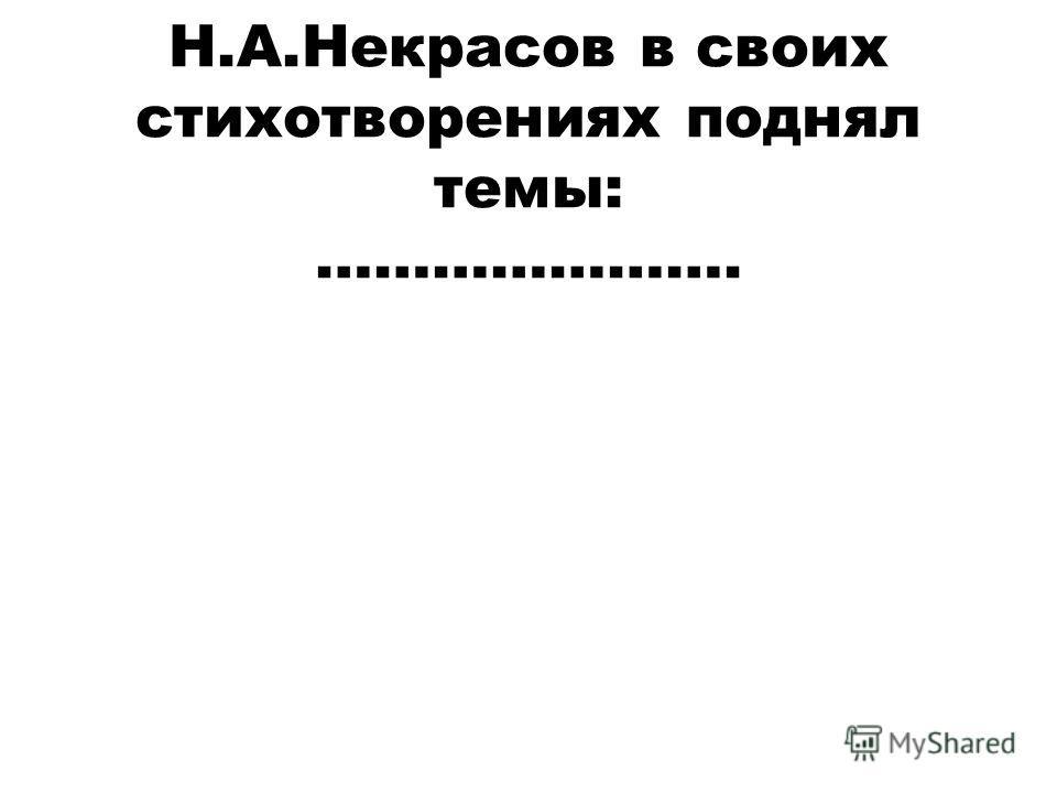 Н.А.Некрасов в своих стихотворениях поднял темы: ………………….