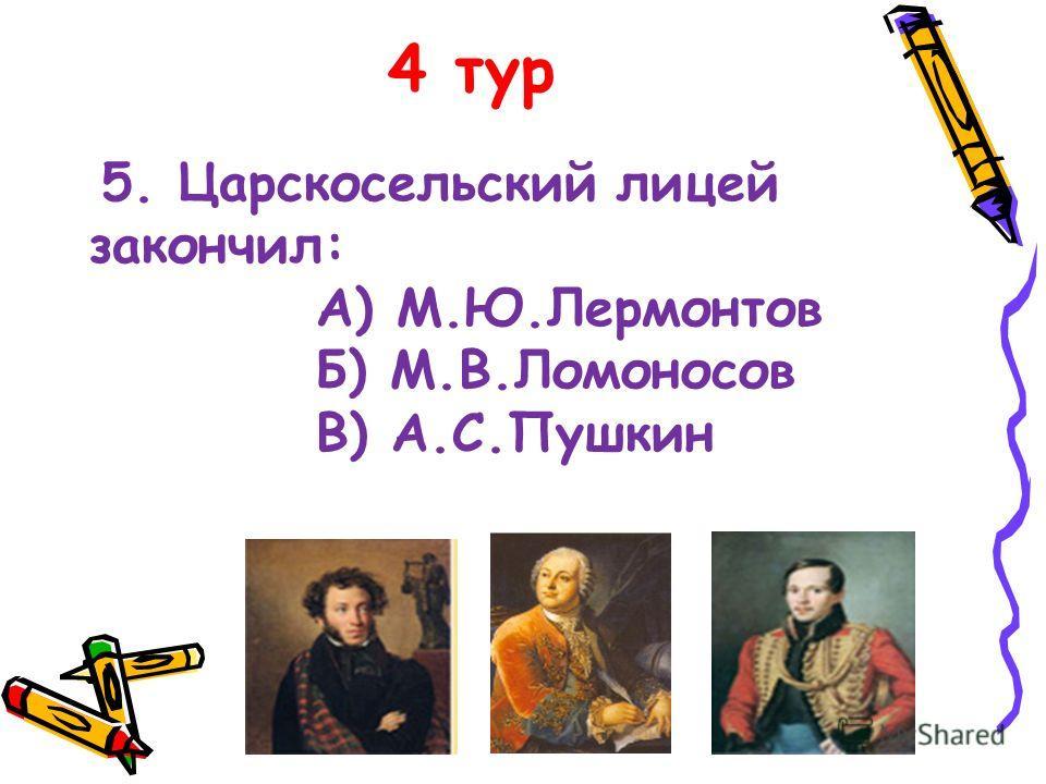 4 тур 5. Царскосельский лицей закончил: А) М.Ю.Лермонтов Б) М.В.Ломоносов В) А.С.Пушкин