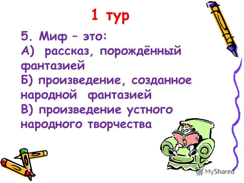 1 тур 5. Миф – это: А) рассказ, порождённый фантазией Б) произведение, созданное народной фантазией В) произведение устного народного творчества