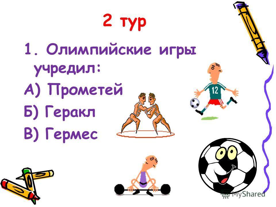 2 тур 1. Олимпийские игры учредил: А) Прометей Б) Геракл В) Гермес