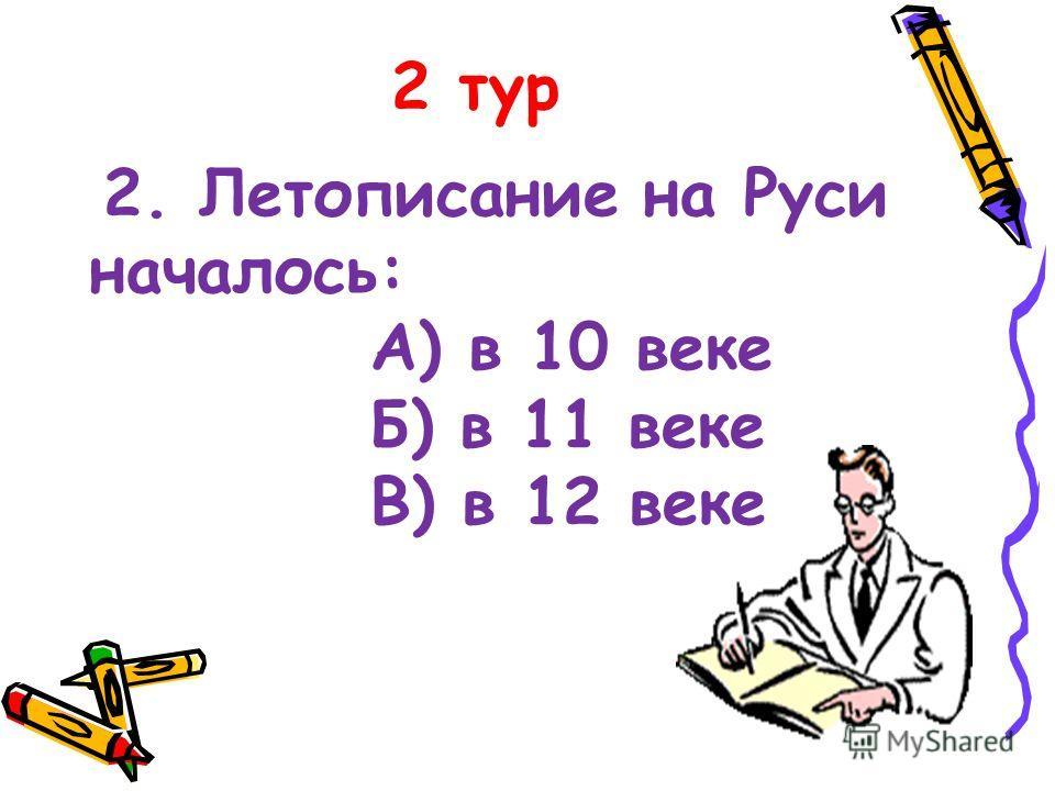 2 тур 2. Летописание на Руси началось: А) в 10 веке Б) в 11 веке В) в 12 веке