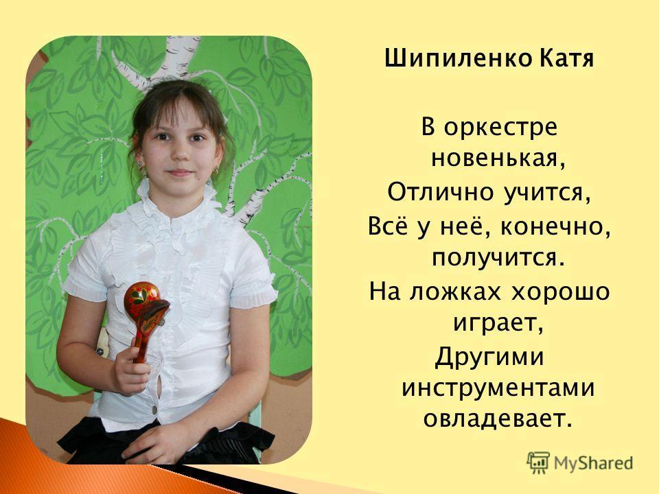 Шипиленко Катя В оркестре новенькая, Отлично учится, Всё у неё, конечно, получится. На ложках хорошо играет, Другими инструментами овладевает.