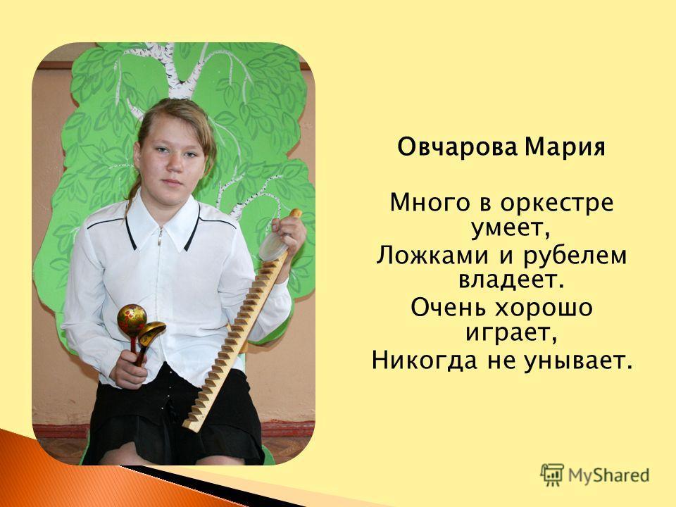 Овчарова Мария Много в оркестре умеет, Ложками и рубелем владеет. Очень хорошо играет, Никогда не унывает.