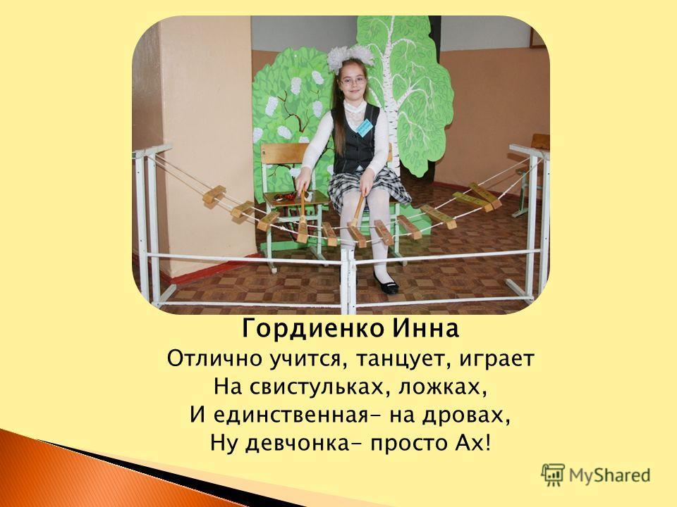 Гордиенко Инна Отлично учится, танцует, играет На свистульках, ложках, И единственная- на дровах, Ну девчонка- просто Ах!