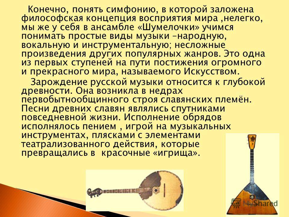 Конечно, понять симфонию, в которой заложена философская концепция восприятия мира,нелегко, мы же у себя в ансамбле «Шумелочки» учимся понимать простые виды музыки –народную, вокальную и инструментальную; несложные произведения других популярных жанр