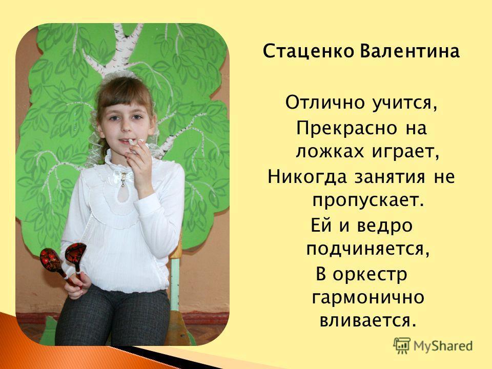Стаценко Валентина Отлично учится, Прекрасно на ложках играет, Никогда занятия не пропускает. Ей и ведро подчиняется, В оркестр гармонично вливается.