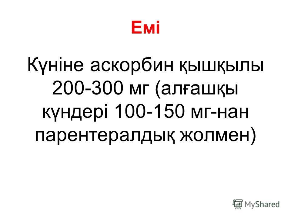 Емі Күніне аскорбин қышқылы 200-300 мг (алғашқы күндері 100-150 мг-нан парентералдық жолмен)