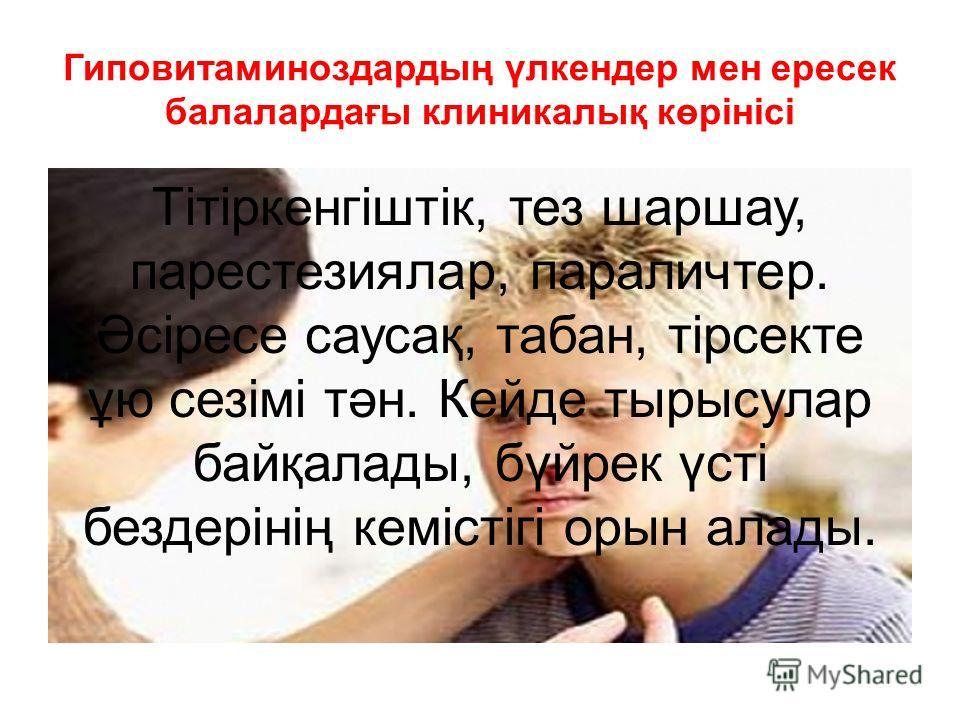 Гиповитаминоздардың үлкендер мен ересек балалардағы клиникалық көрінісі Тітіркенгіштік, тез шаршау, парестезиялар, параличтер. Әсіресе саусақ, табан, тірсекте ұю сезімі тән. Кейде тырысулар байқалады, бүйрек үсті бездерінің кемістігі орын алады.